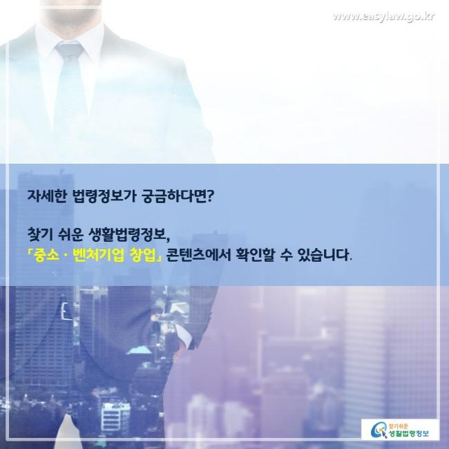 자세한 법령정보가 궁금하다면? 찾기 쉬운 생활법령정보, 「중소·벤처기업 창업」 콘텐츠에서 확인할 수 있습니다.